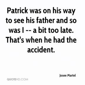 Josee Martel  - Patrick was on his way to see his father and so was I -- a bit too late. That's when he had the accident.