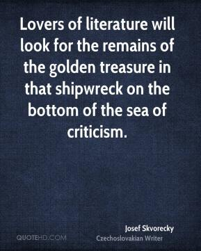 Josef Skvorecky - Lovers of literature will look for the remains of the golden treasure in that shipwreck on the bottom of the sea of criticism.