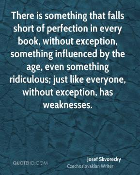 Josef Skvorecky - There is something that falls short of perfection in every book, without exception, something influenced by the age, even something ridiculous; just like everyone, without exception, has weaknesses.