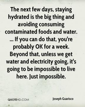Joseph Guarisco  - The next few days, staying hydrated is the big thing and avoiding consuming contaminated foods and water. ... If you can do that, you're probably OK for a week. Beyond that, unless we get water and electricity going, it's going to be impossible to live here. Just impossible.