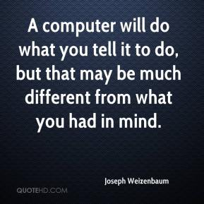 A computer will do what you tell it to do, but that may be much different from what you had in mind.