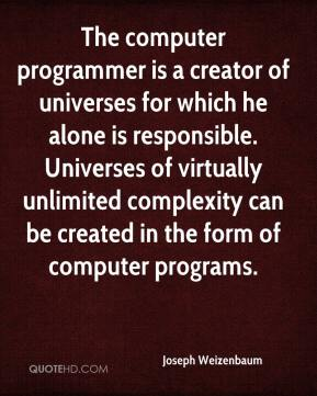 Joseph Weizenbaum  - The computer programmer is a creator of universes for which he alone is responsible. Universes of virtually unlimited complexity can be created in the form of computer programs.