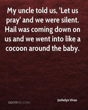 Joshelyn Vivas  - My uncle told us, 'Let us pray' and we were silent. Hail was coming down on us and we went into like a cocoon around the baby.