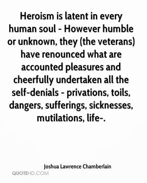 Joshua Lawrence Chamberlain  - Heroism is latent in every human soul - However humble or unknown, they (the veterans) have renounced what are accounted pleasures and cheerfully undertaken all the self-denials - privations, toils, dangers, sufferings, sicknesses, mutilations, life-.