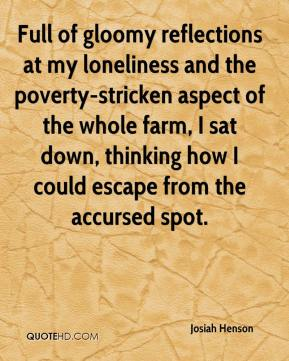 Josiah Henson  - Full of gloomy reflections at my loneliness and the poverty-stricken aspect of the whole farm, I sat down, thinking how I could escape from the accursed spot.