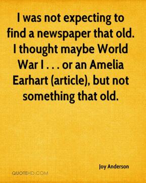 Joy Anderson  - I was not expecting to find a newspaper that old. I thought maybe World War I . . . or an Amelia Earhart (article), but not something that old.
