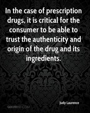 Judy Laurence  - In the case of prescription drugs, it is critical for the consumer to be able to trust the authenticity and origin of the drug and its ingredients.