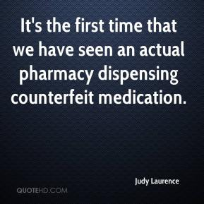 Judy Laurence  - It's the first time that we have seen an actual pharmacy dispensing counterfeit medication.
