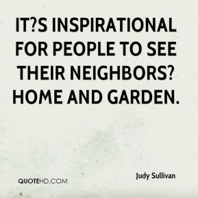 Judy Sullivan  - It?s inspirational for people to see their neighbors? home and garden.
