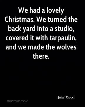 Julian Crouch  - We had a lovely Christmas. We turned the back yard into a studio, covered it with tarpaulin, and we made the wolves there.