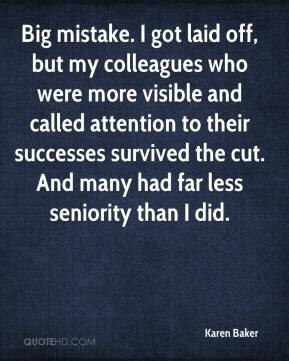 Karen Baker  - Big mistake. I got laid off, but my colleagues who were more visible and called attention to their successes survived the cut. And many had far less seniority than I did.