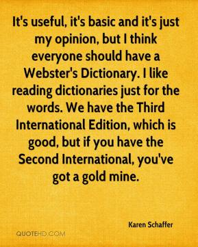Karen Schaffer  - It's useful, it's basic and it's just my opinion, but I think everyone should have a Webster's Dictionary. I like reading dictionaries just for the words. We have the Third International Edition, which is good, but if you have the Second International, you've got a gold mine.