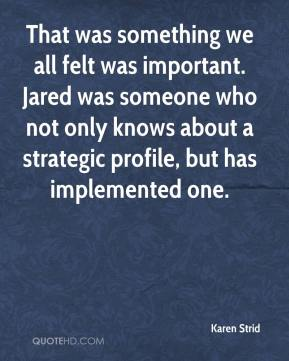 Karen Strid  - That was something we all felt was important. Jared was someone who not only knows about a strategic profile, but has implemented one.