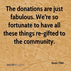 Karen Tiller  - The donations are just fabulous. We're so fortunate to have all these things re-gifted to the community.