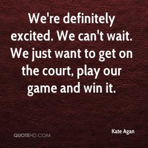 Kate Agan  - We're definitely excited. We can't wait. We just want to get on the court, play our game and win it.