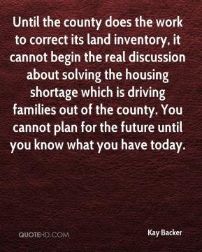 Kay Backer  - Until the county does the work to correct its land inventory, it cannot begin the real discussion about solving the housing shortage which is driving families out of the county. You cannot plan for the future until you know what you have today.