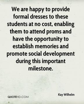 Kay Wilhelm  - We are happy to provide formal dresses to these students at no cost, enabling them to attend proms and have the opportunity to establish memories and promote social development during this important milestone.