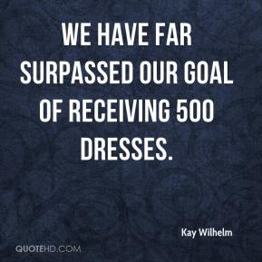 Kay Wilhelm  - We have far surpassed our goal of receiving 500 dresses.