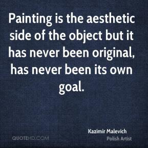 Kazimir Malevich - Painting is the aesthetic side of the object but it has never been original, has never been its own goal.