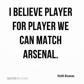 Keith Boanas  - I believe player for player we can match Arsenal.