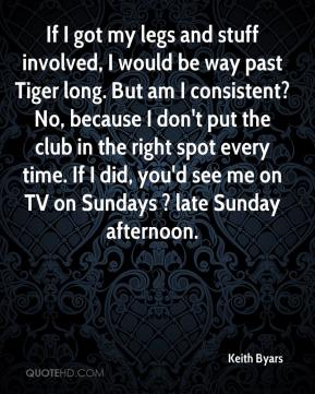 Keith Byars  - If I got my legs and stuff involved, I would be way past Tiger long. But am I consistent? No, because I don't put the club in the right spot every time. If I did, you'd see me on TV on Sundays ? late Sunday afternoon.