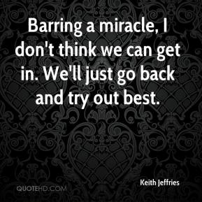 Keith Jeffries  - Barring a miracle, I don't think we can get in. We'll just go back and try out best.