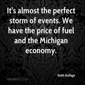 Keith Kolfage  - It's almost the perfect storm of events. We have the price of fuel and the Michigan economy.