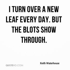 Keith Waterhouse - I turn over a new leaf every day. But the blots show through.