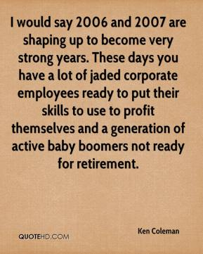Ken Coleman  - I would say 2006 and 2007 are shaping up to become very strong years. These days you have a lot of jaded corporate employees ready to put their skills to use to profit themselves and a generation of active baby boomers not ready for retirement.