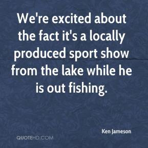 Ken Jameson  - We're excited about the fact it's a locally produced sport show from the lake while he is out fishing.
