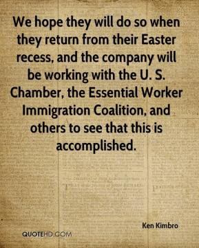 We hope they will do so when they return from their Easter recess, and the company will be working with the U. S. Chamber, the Essential Worker Immigration Coalition, and others to see that this is accomplished.