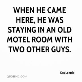 Ken Leetch  - When he came here, he was staying in an old motel room with two other guys.