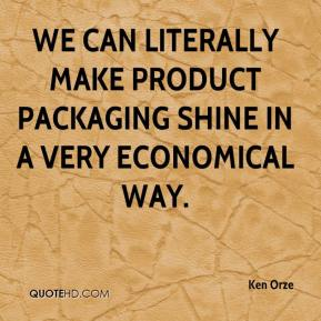 Ken Orze  - We can literally make product packaging shine in a very economical way.