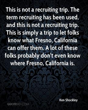 Ken Shockley  - This is not a recruiting trip. The term recruiting has been used, and this is not a recruiting trip. This is simply a trip to let folks know what Fresno, California can offer them. A lot of these folks probably don't even know where Fresno, California is.