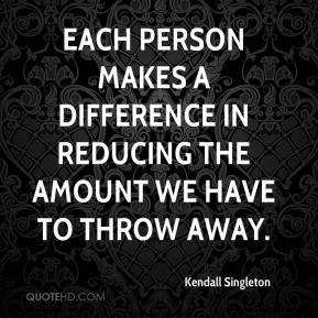 Kendall Singleton  - Each person makes a difference in reducing the amount we have to throw away.