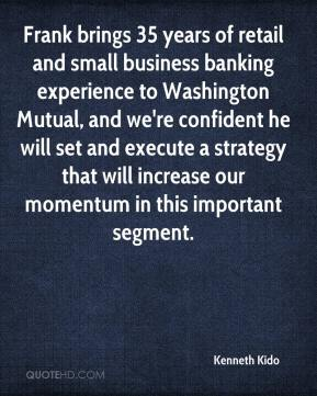 Kenneth Kido  - Frank brings 35 years of retail and small business banking experience to Washington Mutual, and we're confident he will set and execute a strategy that will increase our momentum in this important segment.
