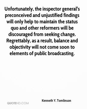 Kenneth Y. Tomlinson  - Unfortunately, the inspector general's preconceived and unjustified findings will only help to maintain the status quo and other reformers will be discouraged from seeking change. Regrettably, as a result, balance and objectivity will not come soon to elements of public broadcasting.