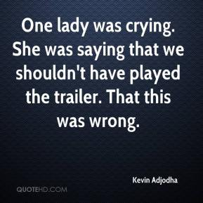 Kevin Adjodha  - One lady was crying. She was saying that we shouldn't have played the trailer. That this was wrong.