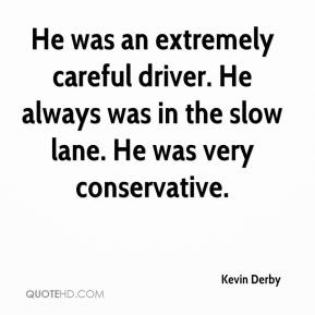 Kevin Derby  - He was an extremely careful driver. He always was in the slow lane. He was very conservative.
