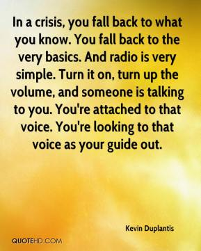Kevin Duplantis  - In a crisis, you fall back to what you know. You fall back to the very basics. And radio is very simple. Turn it on, turn up the volume, and someone is talking to you. You're attached to that voice. You're looking to that voice as your guide out.