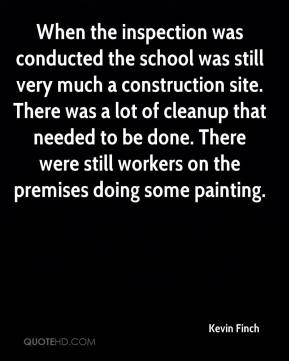 Kevin Finch  - When the inspection was conducted the school was still very much a construction site. There was a lot of cleanup that needed to be done. There were still workers on the premises doing some painting.