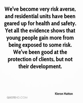 Kieron Hatton  - We've become very risk averse, and residential units have been geared up for health and safety. Yet all the evidence shows that young people gain more from being exposed to some risk. We've been good at the protection of clients, but not their development.