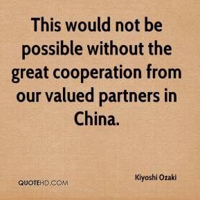 Kiyoshi Ozaki  - This would not be possible without the great cooperation from our valued partners in China.