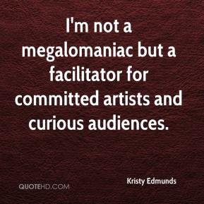 Kristy Edmunds  - I'm not a megalomaniac but a facilitator for committed artists and curious audiences.