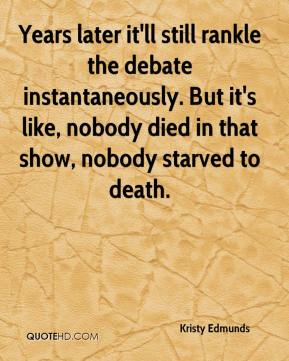 Kristy Edmunds  - Years later it'll still rankle the debate instantaneously. But it's like, nobody died in that show, nobody starved to death.