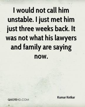 Kumar Ketkar  - I would not call him unstable. I just met him just three weeks back. It was not what his lawyers and family are saying now.