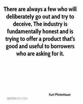 Kurt Pfotenhauer  - There are always a few who will deliberately go out and try to deceive, The industry is fundamentally honest and is trying to offer a product that's good and useful to borrowers who are asking for it.