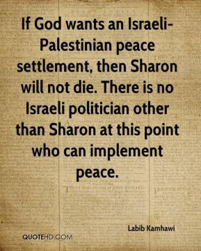 If God wants an Israeli-Palestinian peace settlement, then Sharon will not die. There is no Israeli politician other than Sharon at this point who can implement peace.