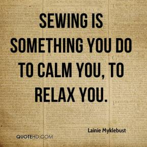 Lainie Myklebust  - Sewing is something you do to calm you, to relax you.