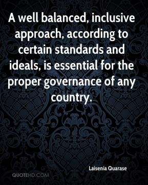 Laisenia Quarase  - A well balanced, inclusive approach, according to certain standards and ideals, is essential for the proper governance of any country.